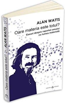 Oare materia este totul' Eseuri despre raportul omului cu lumea materiala/Alan Watts imagine elefant.ro 2021-2022