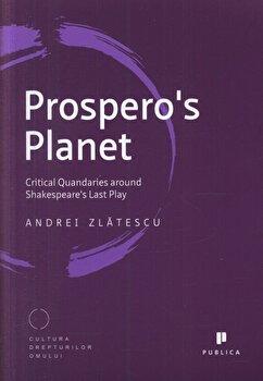 Prospero's Planet. Critical Quandaries around Shakespeare's Last Play/Andrei Zlatescu imagine elefant.ro