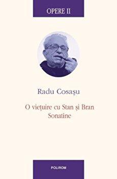 Opere II. O vietuire cu Stan si Bran, Sonatine/Radu Cosasu imagine elefant.ro 2021-2022