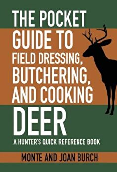 The Pocket Guide to Field Dressing, Butchering, and Cooking Deer: A Hunter's Quick Reference Book, Paperback/Monte Burch poza cate