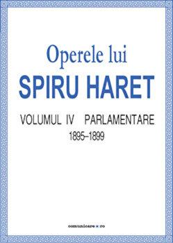 Operele lui Spiru Haret. Volumul IV -Parlamentare, 1895-1899/Spiru Haret imagine elefant.ro