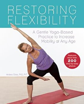 Restoring Flexibility: A Gentle Yoga-Based Practice to Increase Mobility at Any Age, Paperback/Andrea Gilats poza cate
