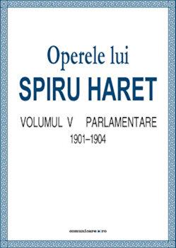 Operele lui Spiru Haret. Volumul V - Parlamentare, 1901-1904/Spiru Haret imagine elefant.ro