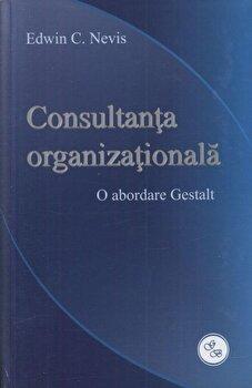 Consultanta organizationala. O abordare Gestalt/Edwin C. Nevis imagine elefant.ro