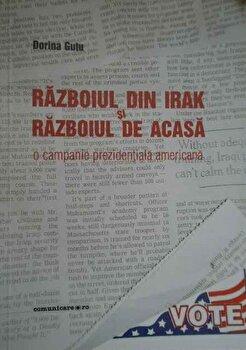 Razboiul din Irak si razboiul de acasa. O campanie prezidentiala americana/Dorina Gutu imagine elefant.ro