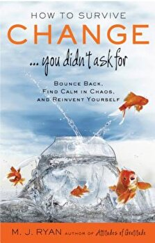 How to Survive Change ...You Didn't Ask for: Bounce Back, Find Calm in Chaos, and Reinvent Yourself, Paperback/M. J. Ryan poza cate