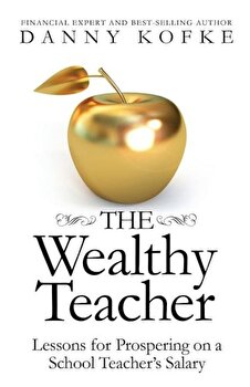The Wealthy Teacher: Lessons for Prospering on a School Teacher's Salary, Paperback/Danny Kofke poza cate