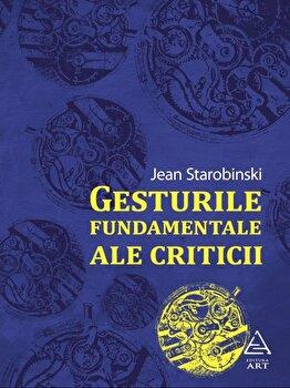Gesturile fundamentale ale criticii/Jean Starobinski imagine elefant.ro