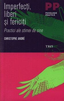 Imperfecti, liberi si fericiti. Practici ale stimei de sine/Christophe Andre imagine elefant.ro 2021-2022