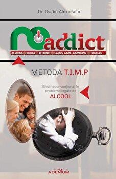 Metoda T.I.M.P. Ghid neconventional in probleme legate de alcool/Ovidiu Alexinschi poza cate