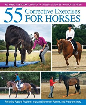 55 Corrective Exercises for Horses: Resolving Postural Problems, Improving Movement Patterns, and Preventing Injury, Hardcover/Jec Aristotle Ballou poza cate