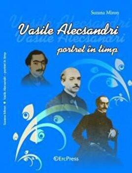 Vasile Alecsandri - Portret in timp/Suzana Miron