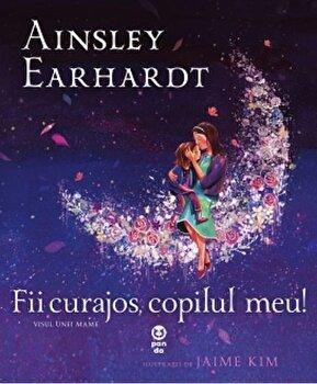 Fii curajos, copilul meu! Visul unei mame/Ainsley Earhardt