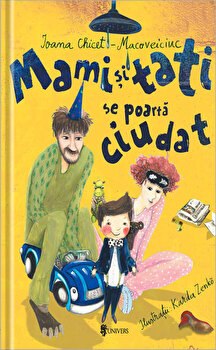 Mami si tati se poarta ciudat/Ioana Chicet-Macoveiciuc
