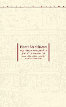 Nostalgia antichitatii si cultul masinilor. Istoria cabinetului de curiozitati si viitorul istoriei artei/Horst Bredekamp imagine elefant.ro