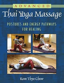 Advanced Thai Yoga Massage: Postures and Energy Pathways for Healing, Paperback/Kam Thye Chow poza cate