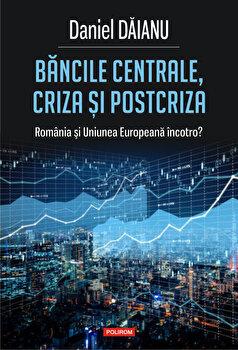 Bancile centrale, criza si post-criza. Romania si Uniunea Europeana incotro'/Daniel Daianu imagine elefant.ro 2021-2022