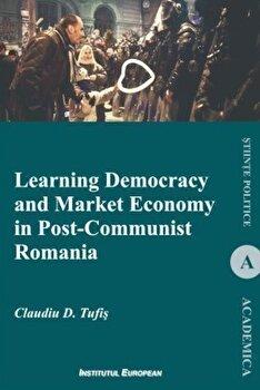 Learning Democracy and Market Economy in Post-Communist Romania/Claudiu D. Tufis imagine