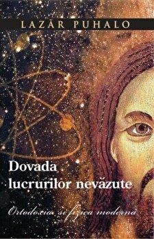 Dovada lucrurilor nevazute. Ortodoxia si fizica moderna/Lazar Puhalo imagine elefant.ro 2021-2022
