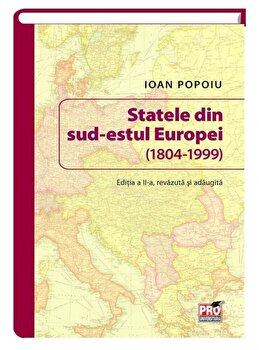 Statele din sud-estul Europei (1804-1999). Editia a II-a/Ioan Popoiu poza cate
