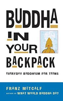 Buddha in Your Backpack: Everyday Buddhism for Teens, Paperback/Franz Metcalf poza cate
