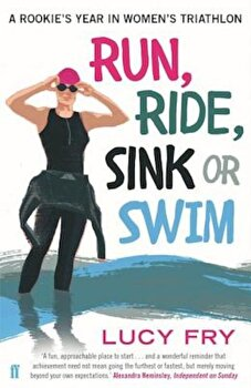 Run, Ride, Sink or Swim: A Rookie's Year in Women's Triathlon, Paperback/Lucy Fry poza cate