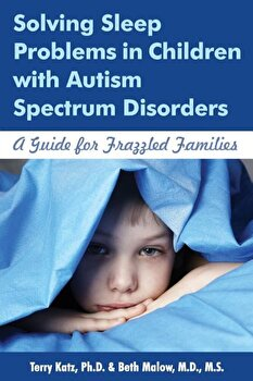 Solving Sleep Problems in Children with Autism Spectrum Disorders: A Guide for Frazzled Families, Paperback/Terry Katz poza cate