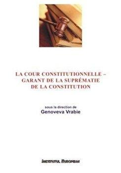 La cour constitutionnelle - garant de la suprematie de la constitution/Genoveva Vrabie imagine elefant.ro 2021-2022