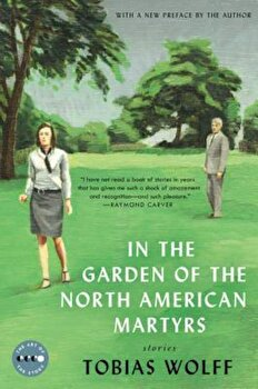 In the Garden of the North American Martyrs Deluxe Edition: Stories, Paperback/Tobias Wolff poza cate
