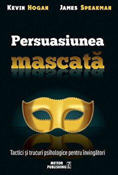 Persuasiunea mascata. Tactici si trucuri psihologice pentru invingatori/Kevin Hogan, James Speakman imagine