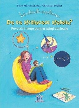 Intrebarile copilariei. de ce stralucesc stelele' Povestiri istete pentru minti curioase/Christian Dreller, Petra Maria Schmitt
