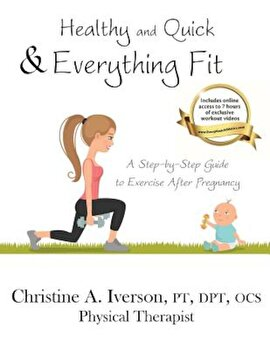 Healthy and Quick & Everything Fit: A Step-By-Step Guide to Exercise After Pregnancy, Paperback/Christine Iverson poza cate