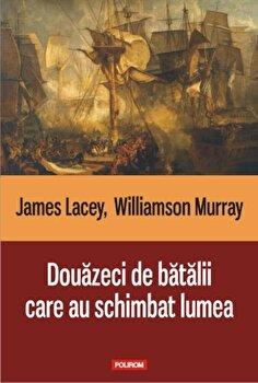 Douazeci de batalii care au schimbat lumea-James Lacey, Williamson Murray imagine