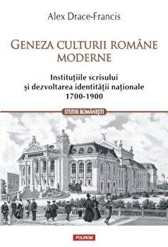 Geneza culturii romane moderne. Institutiile scrisului si dezvoltarea identitatii nationale (1700-1900)/Alex Drace-Francis