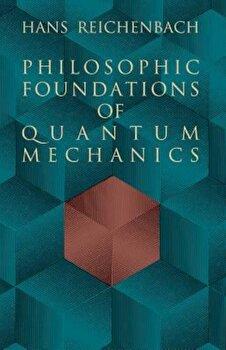 Philosophic Foundations of Quantum Mechanics, Paperback/Hans Reichenbach poza cate
