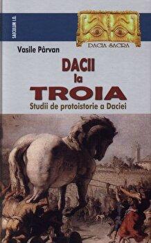 Dacii la Troia. Studii de protoistorie a Daciei/Vasile Parvan