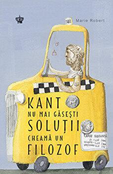 Kant nu mai gasesti solutii cheama un filozof/Marie Robert