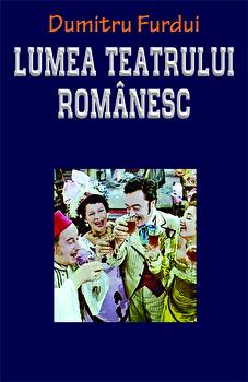 Lumea teatrului romanesc/Dumitru Furdui poza cate