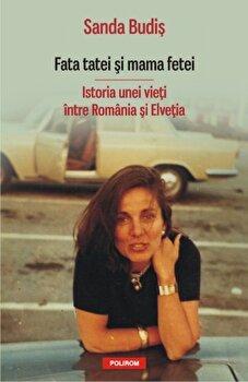 Fata tatei si mama fetei. Istoria unei vieti intre Romania si Elvetia/Sanda Budis imagine
