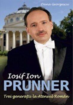 Iosif Ion Prunner. Trei generatii la ateneul roman/Oana Georgescu imagine