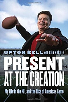 Present at the Creation: My Life in the NFL and the Rise of America's Game, Hardcover/Upton Bell poza cate