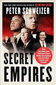 Secret Empires: How the American Political Class Hides Corruption and Enriches Family and Friends, Hardcover/Peter Schweizer imagine