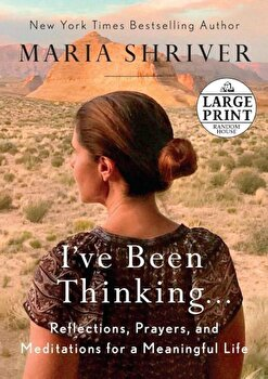 I've Been Thinking . . .: Reflections, Prayers, and Meditations for a Meaningful Life, Paperback/Maria Shriver poza cate