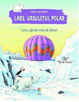 Lars, ursuletul polar. Lars, ajuta-ma sa zbor!/Hans De Beer