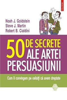 50 de secrete ale artei persuasiunii. Cum ii convingem pe ceilalti ca avem dreptate. Editia 2015/Noah J. Goldstein, Steve J. Martin, Robert B. Cialdini imagine elefant.ro 2021-2022