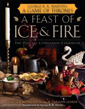 A Feast of Ice and Fire: The Official Companion Cookbook, Hardcover/Chelsea Monroe-Cassel poza cate