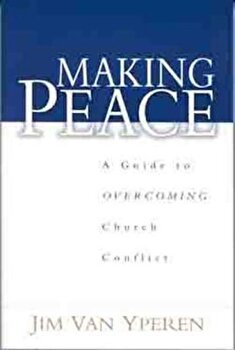 Making Peace: A Guide to Overcoming Church Conflict, Paperback/Jim Van Yperen poza cate
