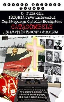 O fila din ISTORIA Crestinismului Contemporan Catolic Romanesc: CATACOMBELE SALVATI CATACOMBA din CLUJ'/Teresa Bolchis Tataru