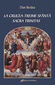 La Crucea - Treime Sfanta. Sacra Trintas/Dan Bodea poza cate