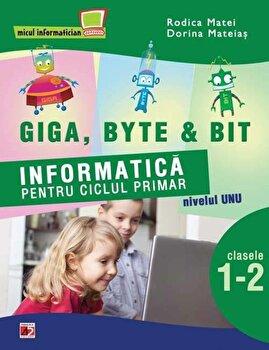 Giga, Byte & Bit. Informatica pentru ciclul primar nivelul unu - clasele I-II/Rodica Matei, Dorina Mateias